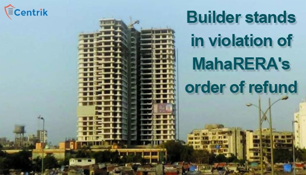 Builder stands in violation of MahaRERA's order of refund